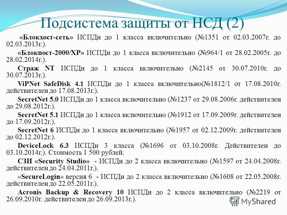 Подсистема защиты от НСД (2) «Блокхост-сеть» ИСПДн до 1 класса включительно (1351 от 02.03.2007г. до 02.03.2013г.). «Блокпост-2000/XP» ИСПДн до 1 класса включительно (964/1 от 28.02.2005г. до 28.02.2014г.). Страж NT ИСПДн до 1 класса включительно (21