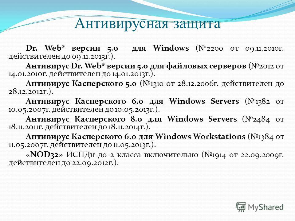 Антивирусная защита Dr. Web® версии 5.0 для Windows (2200 от 09.11.2010г. действителен до 09.11.2013г.). Антивирус Dr. Web® версии 5.0 для файловых серверов (2012 от 14.01.2010г. действителен до 14.01.2013г.). Антивирус Касперского 5.0 (1310 от 28.12