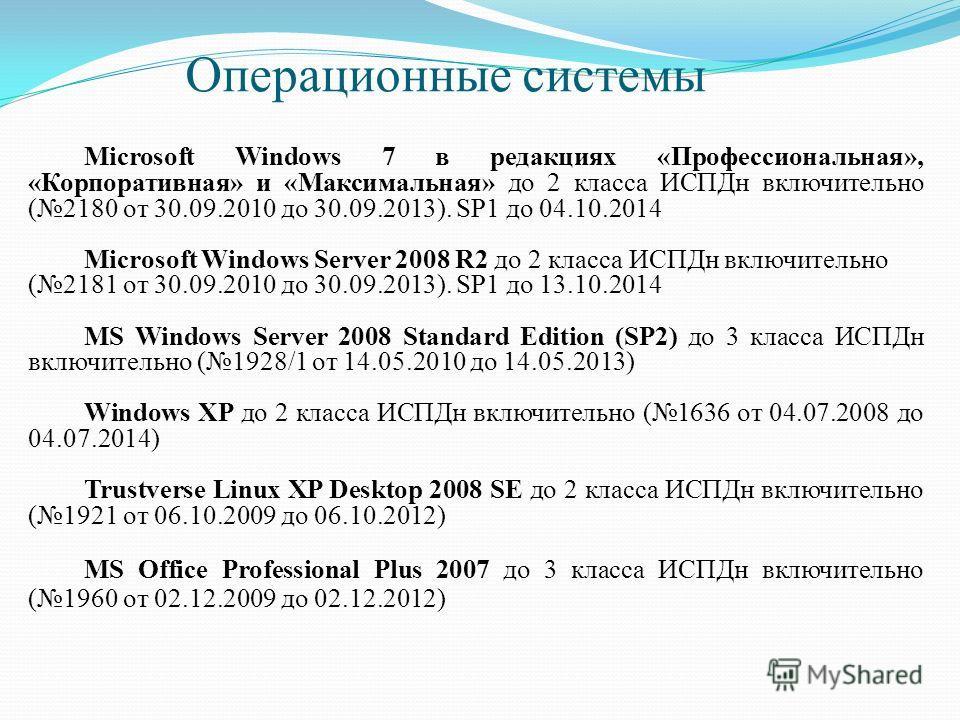 Операционные системы Microsoft Windows 7 в редакциях «Профессиональная», «Корпоративная» и «Максимальная» до 2 класса ИСПДн включительно (2180 от 30.09.2010 до 30.09.2013). SP1 до 04.10.2014 Microsoft Windows Server 2008 R2 до 2 класса ИСПДн включите