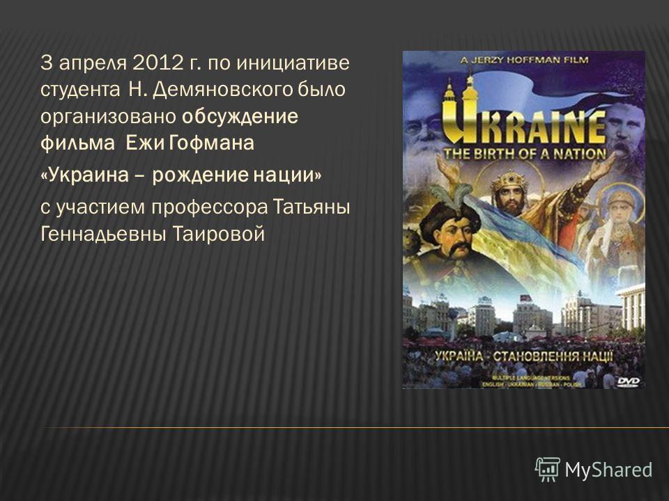 3 апреля 2012 г. по инициативе студента Н. Демяновского было организовано обсуждение фильма Ежи Гофмана «Украина – рождение нации» с участием профессора Татьяны Геннадьевны Таировой