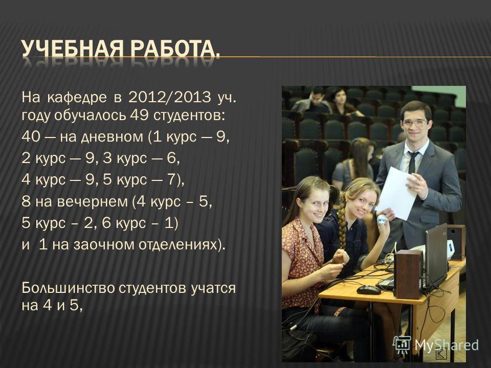 На кафедре в 2012/2013 уч. году обучалось 49 студентов: 40 на дневном (1 курс 9, 2 курс 9, 3 курс 6, 4 курс 9, 5 курс 7), 8 на вечернем (4 курс – 5, 5 курс – 2, 6 курс – 1) и 1 на заочном отделениях). Большинство студентов учатся на 4 и 5,