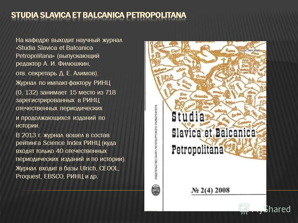 На кафедре выходит научный журнал «Studia Slavica et Balcanica Petropolitana» (выпускающий редактор А. И. Филюшкин, отв. секретарь Д. Е. Алимов). Журнал по импакт-фактору РИНЦ (0, 132) занимает 15 место из 718 зарегистрированных в РИНЦ отечественных