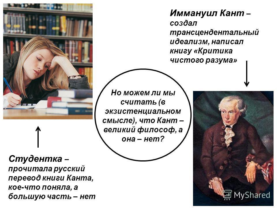 Иммануил Кант – создал трансцендентальный идеализм, написал книгу «Критика чистого разума» Студентка – прочитала русский перевод книги Канта, кое-что поняла, а большую часть – нет Но можем ли мы считать (в экзистенциальном смысле), что Кант – великий