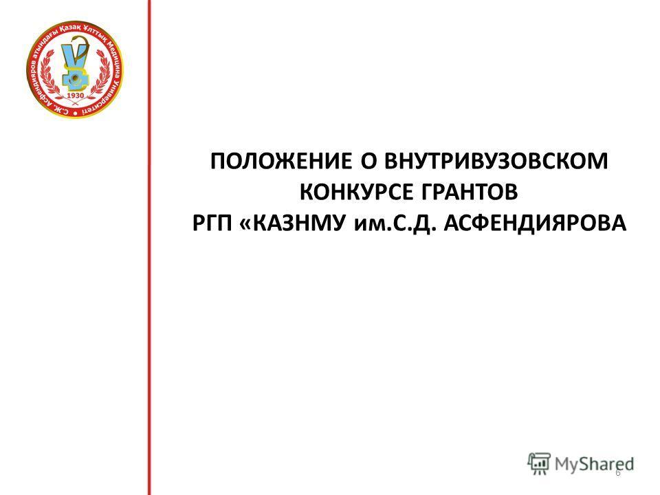 ПОЛОЖЕНИЕ О ВНУТРИВУЗОВСКОМ КОНКУРСЕ ГРАНТОВ РГП «КАЗНМУ им.С.Д. АСФЕНДИЯРОВА 6