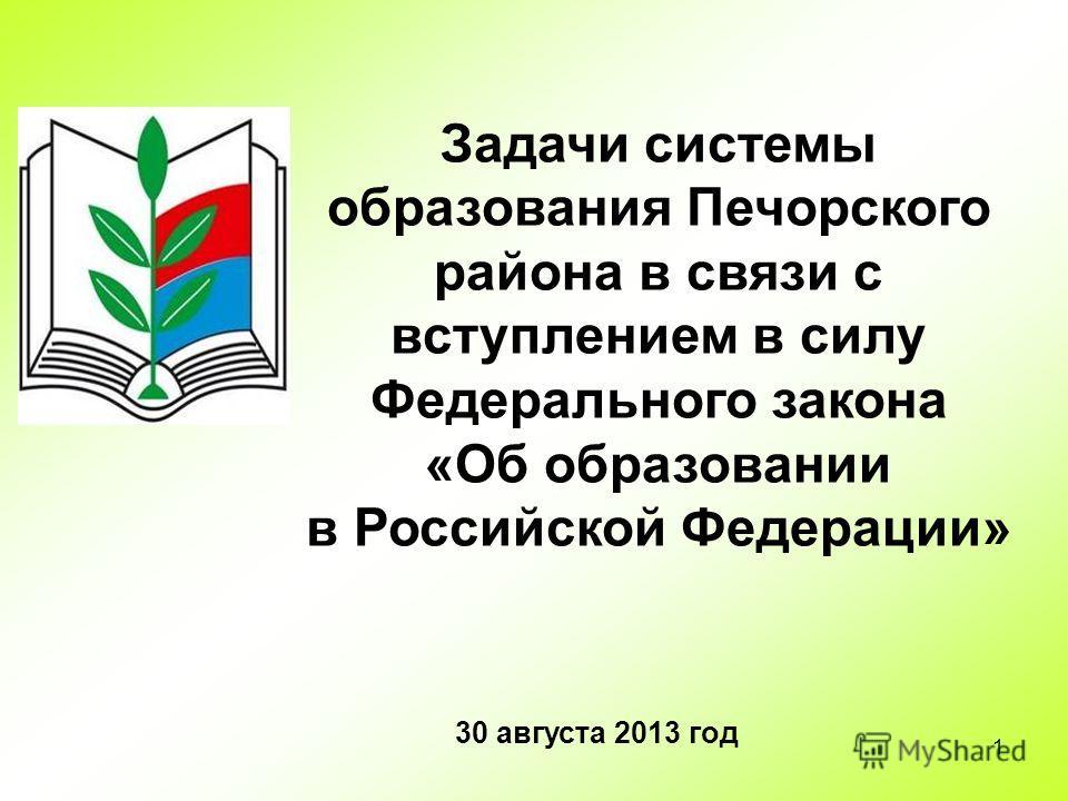 1 Задачи системы образования Печорского района в связи с вступлением в силу Федерального закона «Об образовании в Российской Федерации» 30 августа 2013 год