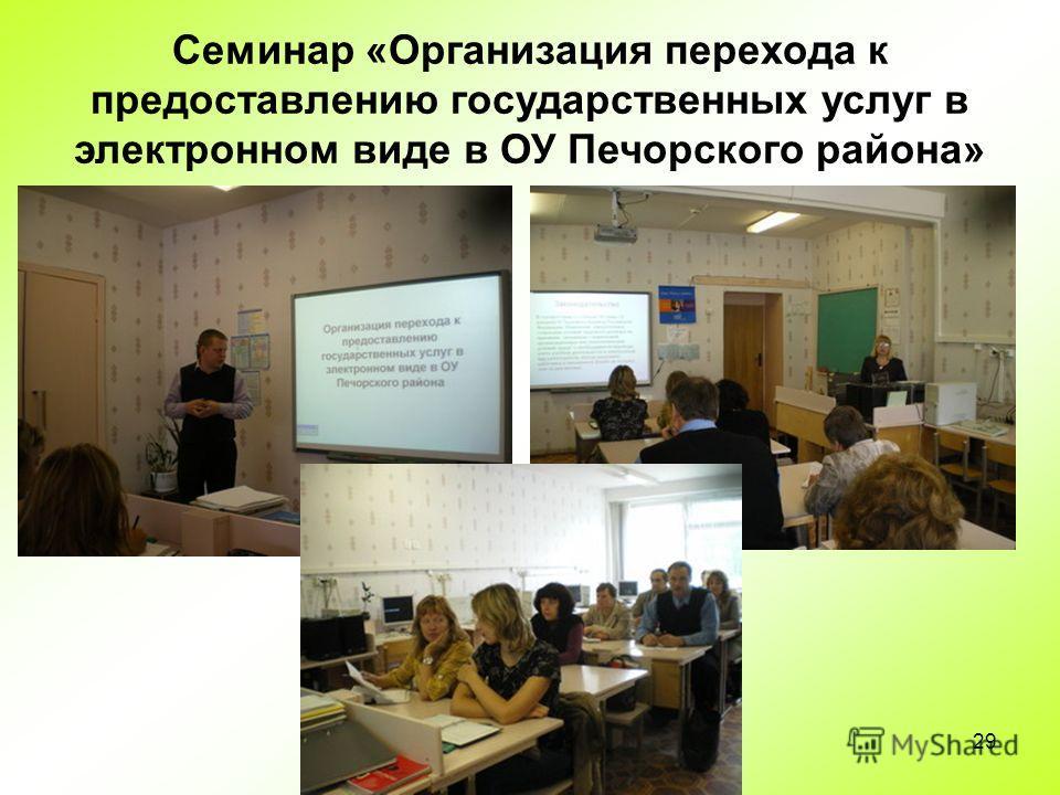 29 Семинар «Организация перехода к предоставлению государственных услуг в электронном виде в ОУ Печорского района»