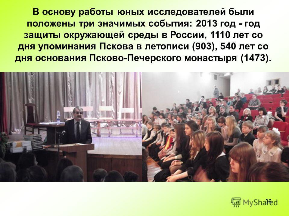 38 В основу работы юных исследователей были положены три значимых события: 2013 год - год защиты окружающей среды в России, 1110 лет со дня упоминания Пскова в летописи (903), 540 лет со дня основания Псково-Печерского монастыря (1473).