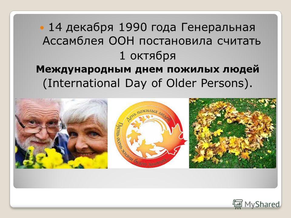 14 декабря 1990 года Генеральная Ассамблея ООН постановила считать 1 октября Международным днем пожилых людей (International Day of Older Persons).