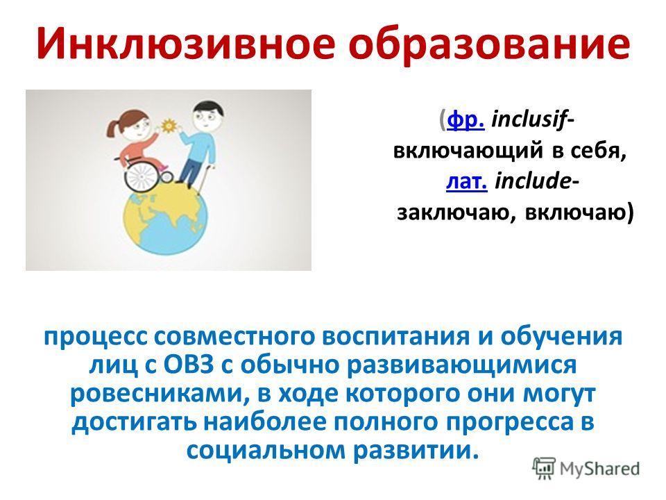 Инклюзивное образование (фр. inclusif-фр. включающий в себя, лат. include-лат. заключаю, включаю) процесс совместного воспитания и обучения лиц с ОВЗ с обычно развивающимися ровесниками, в ходе которого они могут достигать наиболее полного прогресса