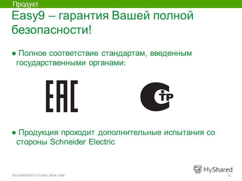 Schneider Electric 10 - Division - Name – Date Полное соответствие стандартам, введенным государственными органами : Продукция проходит дополнительные испытания со стороны Schneider Electric Easy9 – гарантия Вашей полной безопасности! Продукт