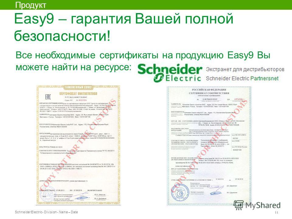 Schneider Electric 11 - Division - Name – Date Продукт Все необходимые сертификаты на продукцию Easy9 Вы можете найти на ресурсе: Easy9 – гарантия Вашей полной безопасности!