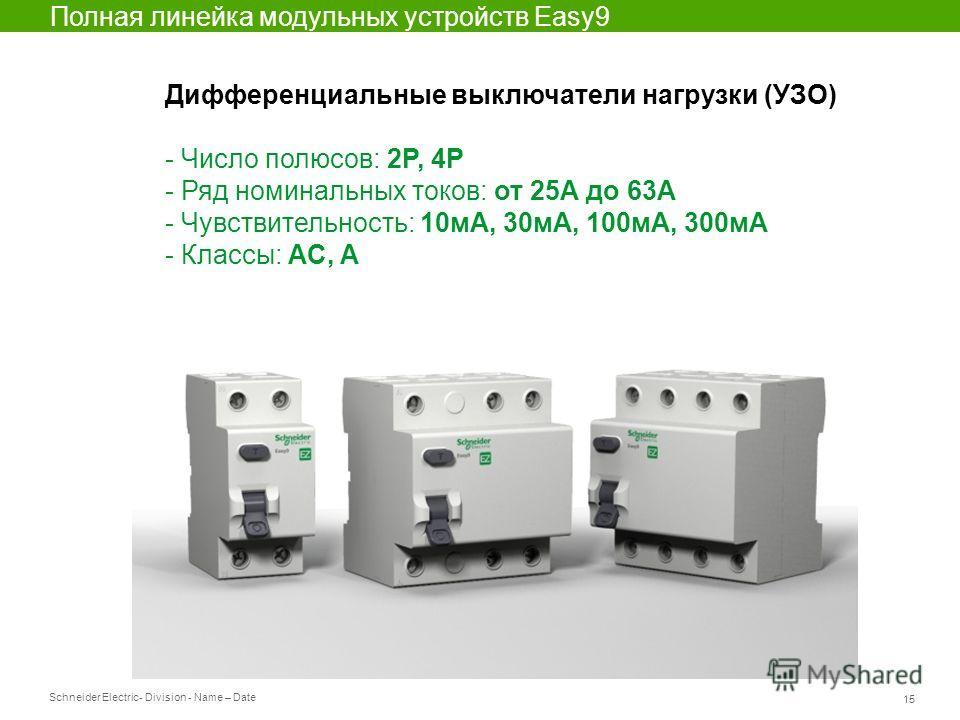 Schneider Electric 15 - Division - Name – Date Полная линейка модульных устройств Easy9 Дифференциальные выключатели нагрузки (УЗО) - Число полюсов: 2P, 4P - Ряд номинальных токов: от 25А до 63А - Чувствительность: 10мА, 30мА, 100мА, 300мА - Классы:
