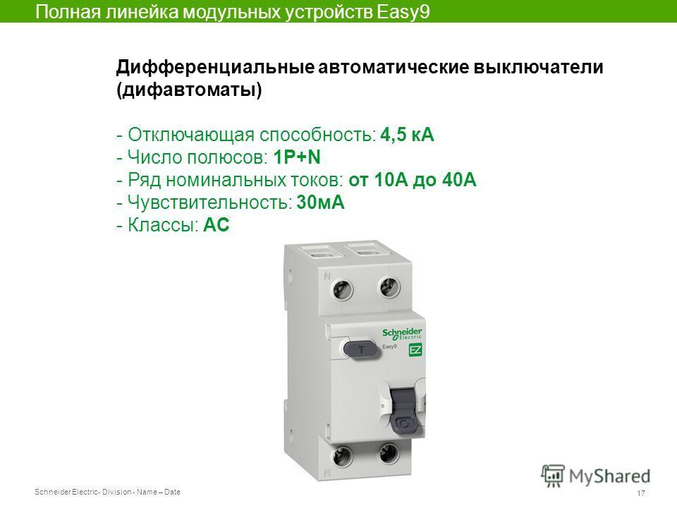 Schneider Electric 17 - Division - Name – Date Полная линейка модульных устройств Easy9 Дифференциальные автоматические выключатели (дифавтоматы) - Отключающая способность: 4,5 кА - Число полюсов: 1P+N - Ряд номинальных токов: от 10А до 40А - Чувстви