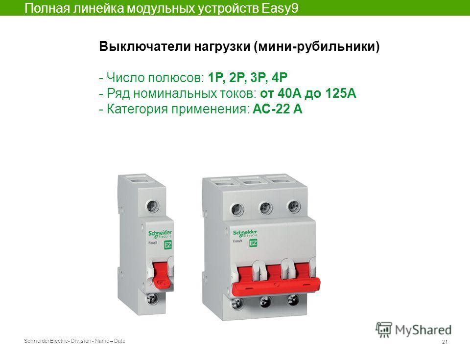 Schneider Electric 21 - Division - Name – Date Выключатели нагрузки (мини-рубильники) - Число полюсов: 1P, 2P, 3P, 4P - Ряд номинальных токов: от 40А до 125А - Категория применения: АС-22 А Полная линейка модульных устройств Easy9