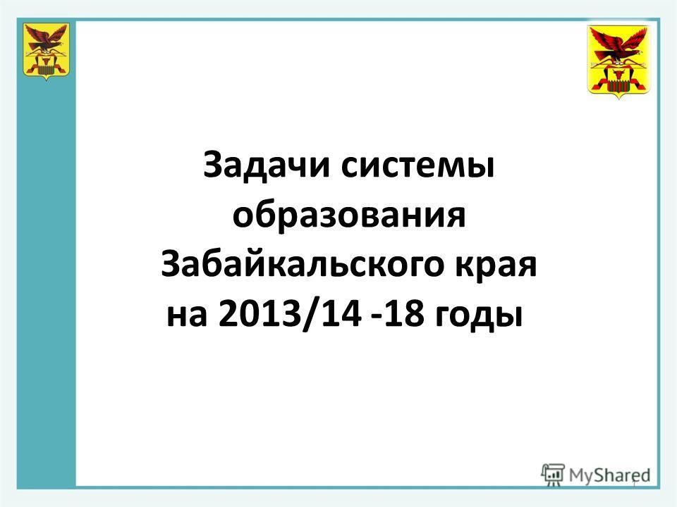 Задачи системы образования Забайкальского края на 2013/14 -18 годы 1