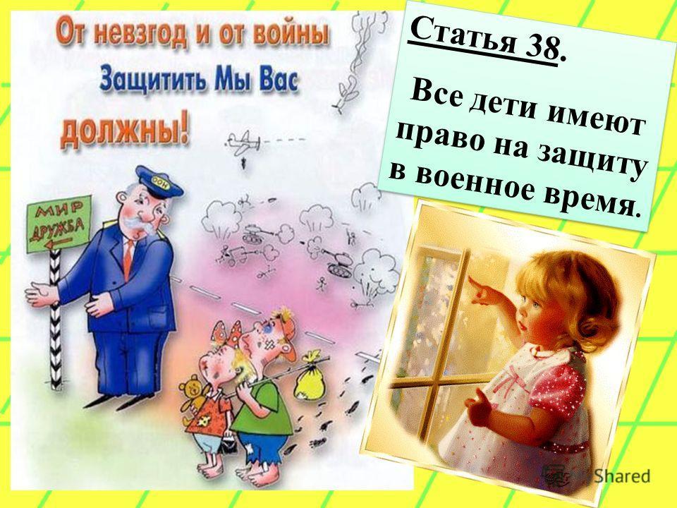 Статья 38. Все дети имеют право на защиту в военное время. Статья 38. Все дети имеют право на защиту в военное время.