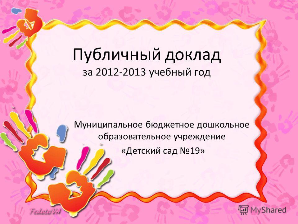 Публичный доклад за 2012-2013 учебный год Муниципальное бюджетное дошкольное образовательное учреждение «Детский сад 19»