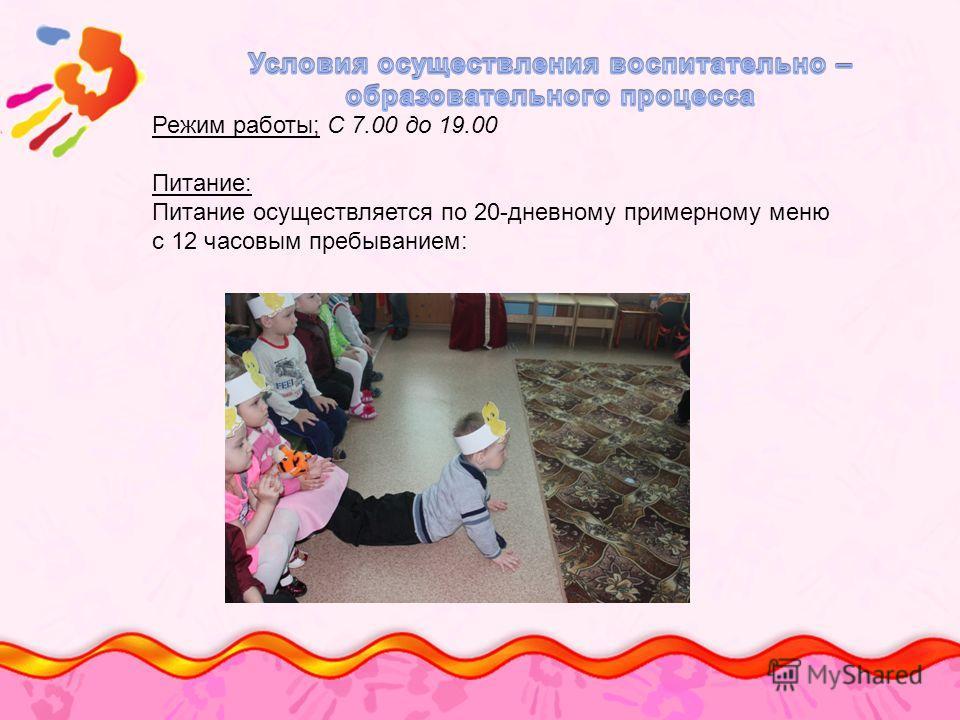 Режим работы; С 7.00 до 19.00 Питание: Питание осуществляется по 20-дневному примерному меню с 12 часовым пребыванием: