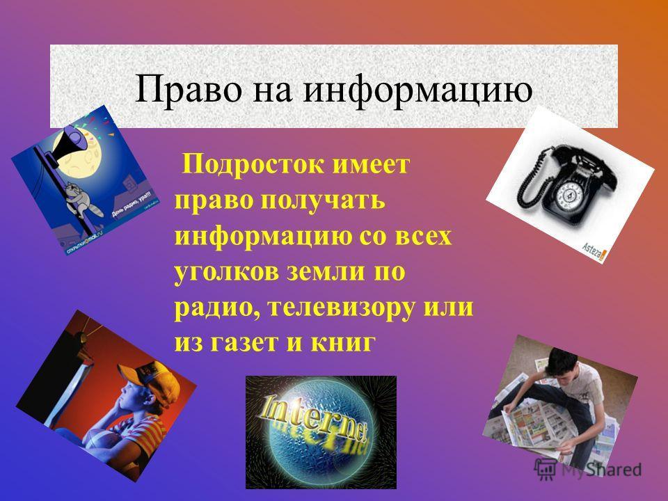 Право на информацию Подросток имеет право получать информацию со всех уголков земли по радио, телевизору или из газет и книг