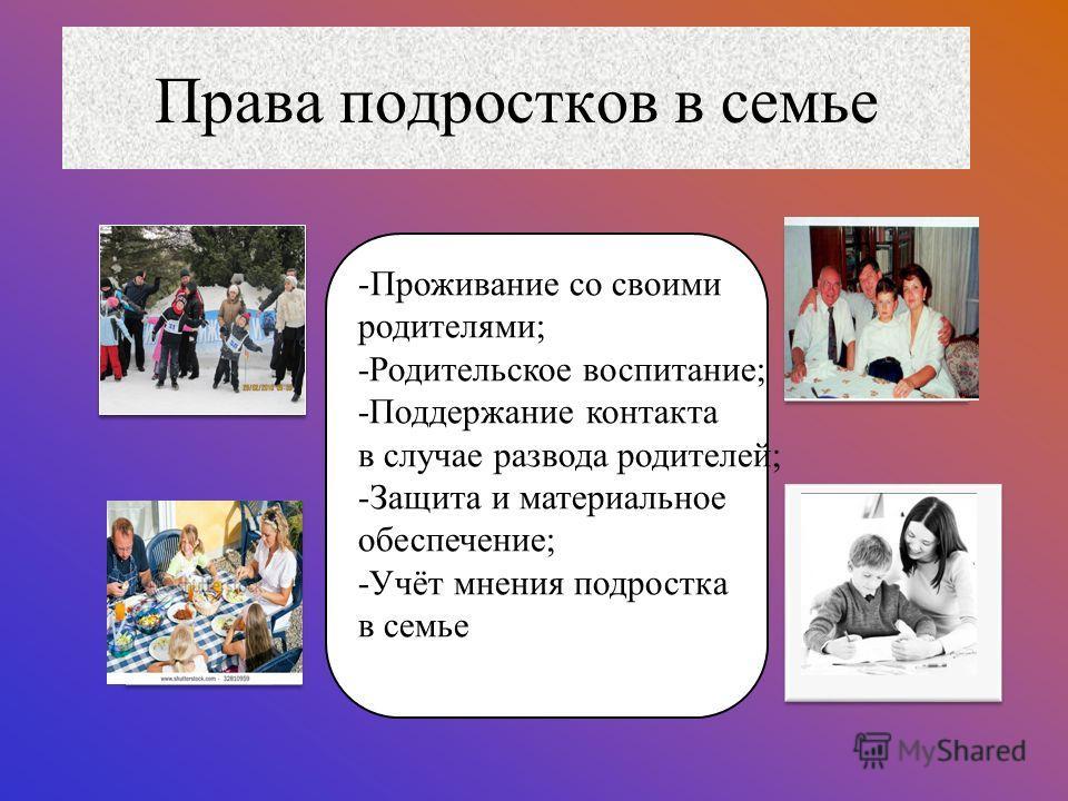 Права подростков в семье -Проживание со своими родителями; -Родительское воспитание; -Поддержание контакта в случае развода родителей; -Защита и материальное обеспечение; -Учёт мнения подростка в семье