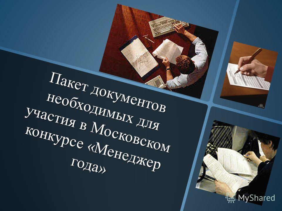 Пакет документов необходимых для участия в Московском конкурсе «Менеджер года» Пакет документов необходимых для участия в Московском конкурсе «Менеджер года»