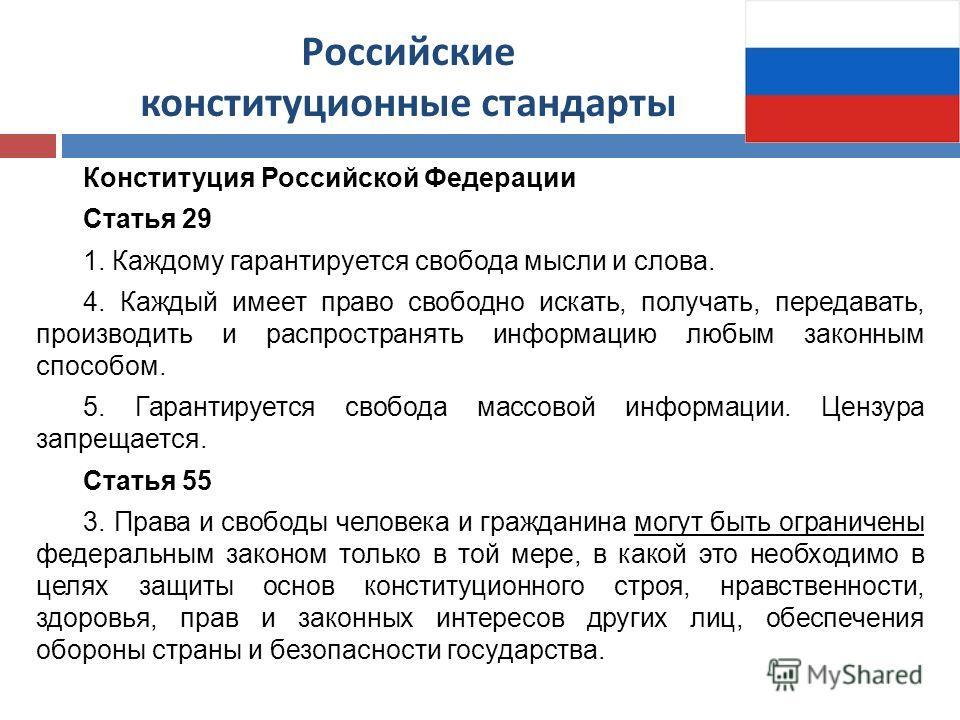 Российские конституционные стандарты Конституция Российской Федерации Статья 29 1. Каждому гарантируется свобода мысли и слова. 4. Каждый имеет право свободно искать, получать, передавать, производить и распространять информацию любым законным способ