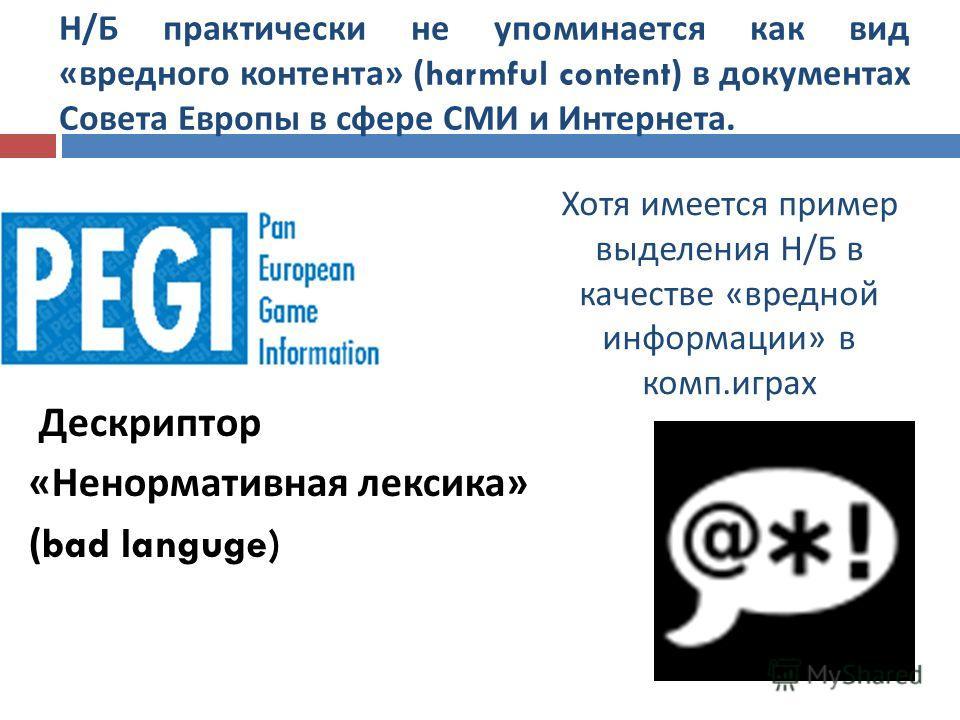 Н / Б практически не упоминается как вид « вредного контента » (harmful content) в документах Совета Европы в сфере СМИ и Интернета. Дескриптор « Ненормативная лексика » (bad languge) Хотя имеется пример выделения Н / Б в качестве « вредной информаци