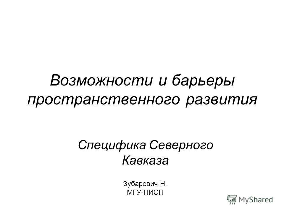 Возможности и барьеры пространственного развития Специфика Северного Кавказа Зубаревич Н. МГУ-НИСП