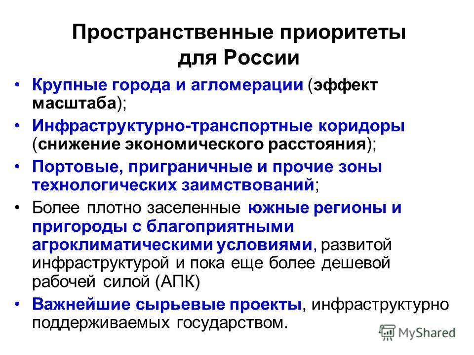 Пространственные приоритеты для России Крупные города и агломерации (эффект масштаба); Инфраструктурно-транспортные коридоры (снижение экономического расстояния); Портовые, приграничные и прочие зоны технологических заимствований; Более плотно заселе