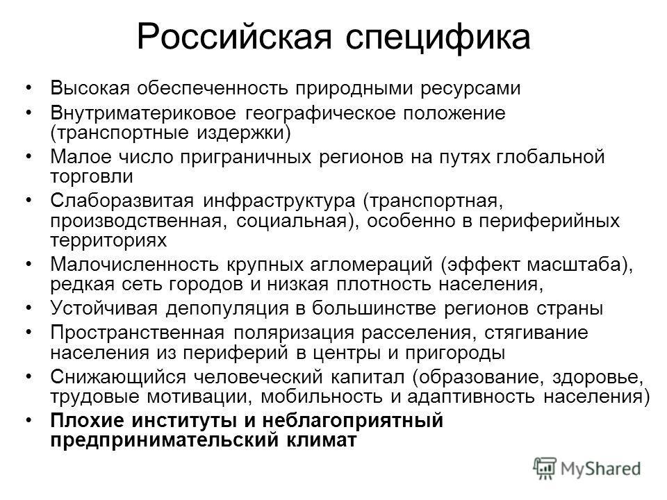 Российская специфика Высокая обеспеченность природными ресурсами Внутриматериковое географическое положение (транспортные издержки) Малое число приграничных регионов на путях глобальной торговли Слаборазвитая инфраструктура (транспортная, производств
