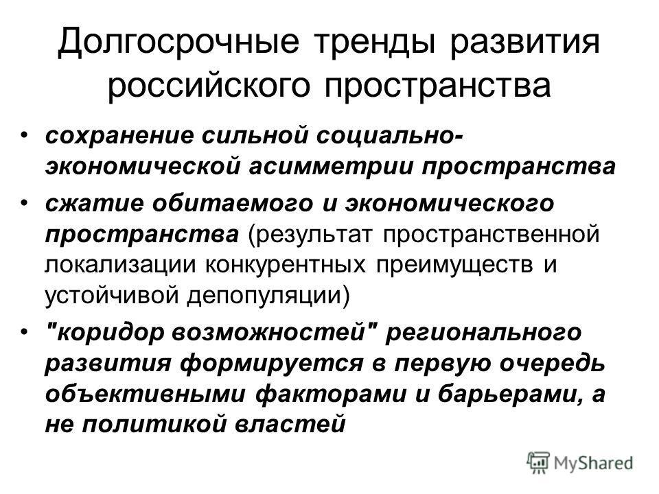 Долгосрочные тренды развития российского пространства сохранение сильной социально- экономической асимметрии пространства сжатие обитаемого и экономического пространства (результат пространственной локализации конкурентных преимуществ и устойчивой де