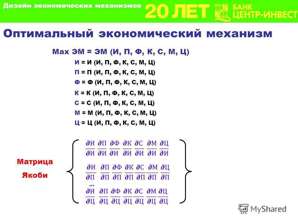 Оптимальный экономический механизм Матрица Якоби И = И (И, П, Ф, К, С, М, Ц) П = П (И, П, Ф, К, С, М, Ц) Ф = Ф (И, П, Ф, К, С, М, Ц) К = К (И, П, Ф, К, С, М, Ц) С = С (И, П, Ф, К, С, М, Ц) М = М (И, П, Ф, К, С, М, Ц) Ц = Ц (И, П, Ф, К, С, М, Ц) Max Э