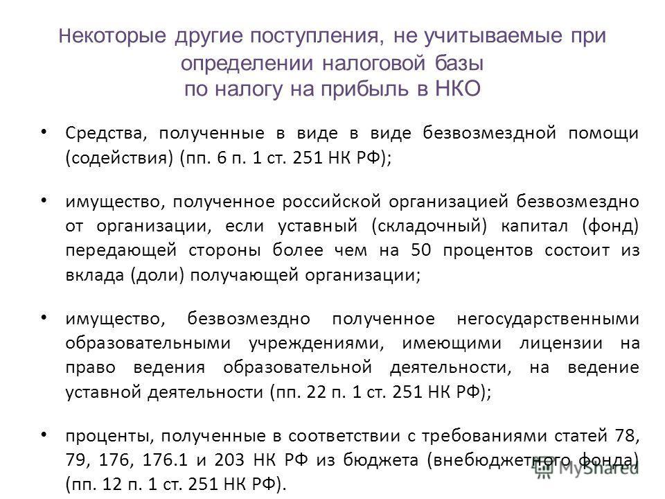 Н екоторые другие поступления, не учитываемые при определении налоговой базы по налогу на прибыль в НКО Средства, полученные в виде в виде безвозмездной помощи (содействия) (пп. 6 п. 1 ст. 251 НК РФ); имущество, полученное российской организацией без