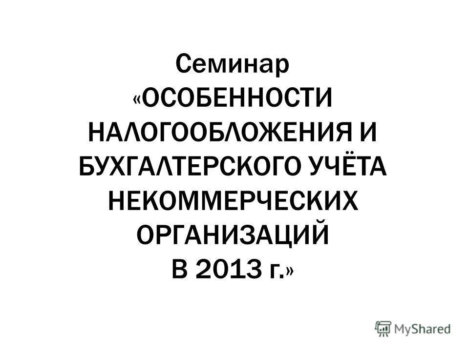 Семинар «ОСОБЕННОСТИ НАЛОГООБЛОЖЕНИЯ И БУХГАЛТЕРСКОГО УЧЁТА НЕКОММЕРЧЕСКИХ ОРГАНИЗАЦИЙ В 2013 г.»