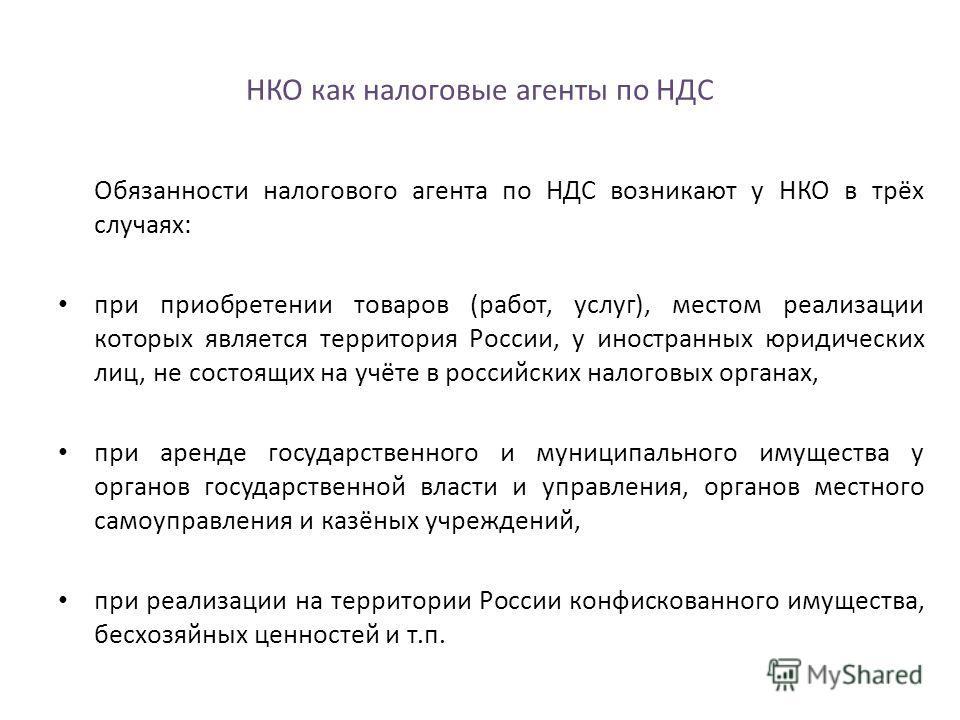 НКО как налоговые агенты по НДС Обязанности налогового агента по НДС возникают у НКО в трёх случаях: при приобретении товаров (работ, услуг), местом реализации которых является территория России, у иностранных юридических лиц, не состоящих на учёте в