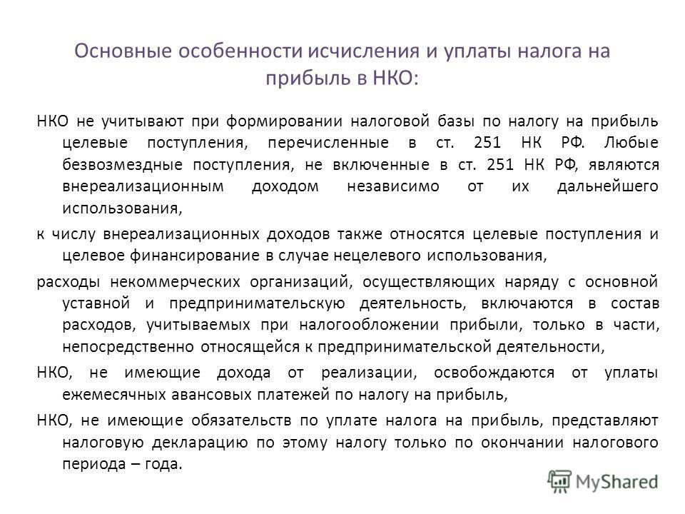 Основные особенности исчисления и уплаты налога на прибыль в НКО: НКО не учитывают при формировании налоговой базы по налогу на прибыль целевые поступления, перечисленные в ст. 251 НК РФ. Любые безвозмездные поступления, не включенные в ст. 251 НК РФ