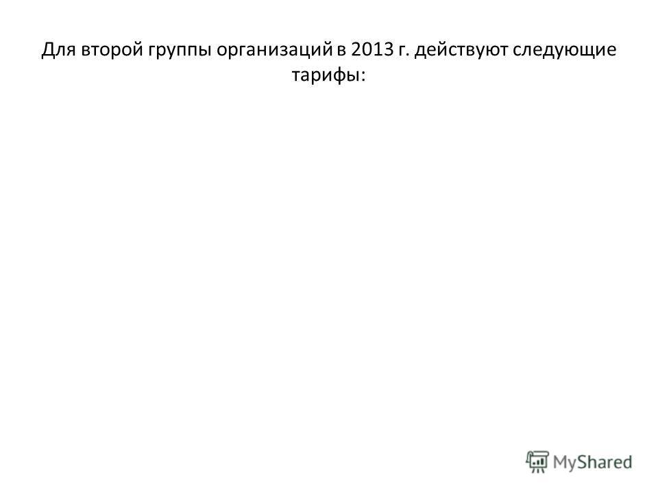 Для второй группы организаций в 2013 г. действуют следующие тарифы: