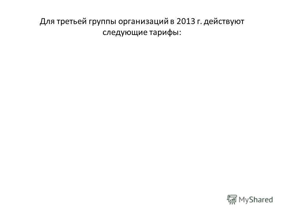 Для третьей группы организаций в 2013 г. действуют следующие тарифы: