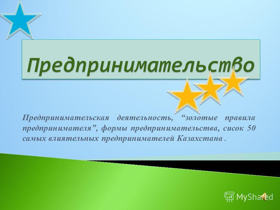 Предпринимательская деятельность, золотые правила предпринимателя, формы предпринимательства, сисок 50 самых влиятельных предпринимателей Казахстана.