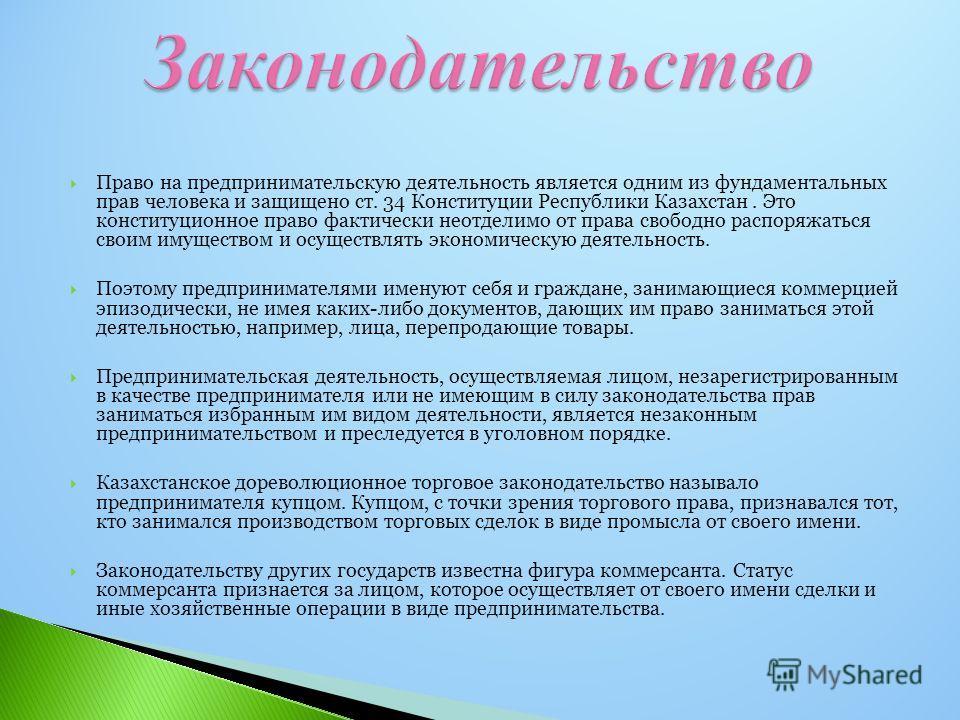 Право на предпринимательскую деятельность является одним из фундаментальных прав человека и защищено ст. 34 Конституции Республики Казахстан. Это конституционное право фактически неотделимо от права свободно распоряжаться своим имуществом и осуществл