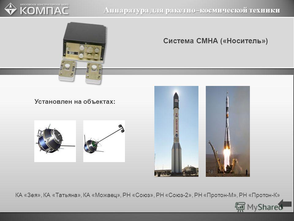 Аппаратура для ракетно-космической техники Система СМНА («Носитель») КА «Зея», КА «Татьяна», КА «Можаец», РН «Союз», РН «Союз-2», РН «Протон-М», РН «Протон-К» Установлен на объектах: