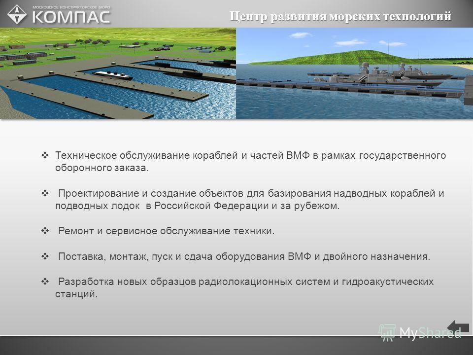Центр развития морских технологий Техническое обслуживание кораблей и частей ВМФ в рамках государственного оборонного заказа. Проектирование и создание объектов для базирования надводных кораблей и подводных лодок в Российской Федерации и за рубежом.
