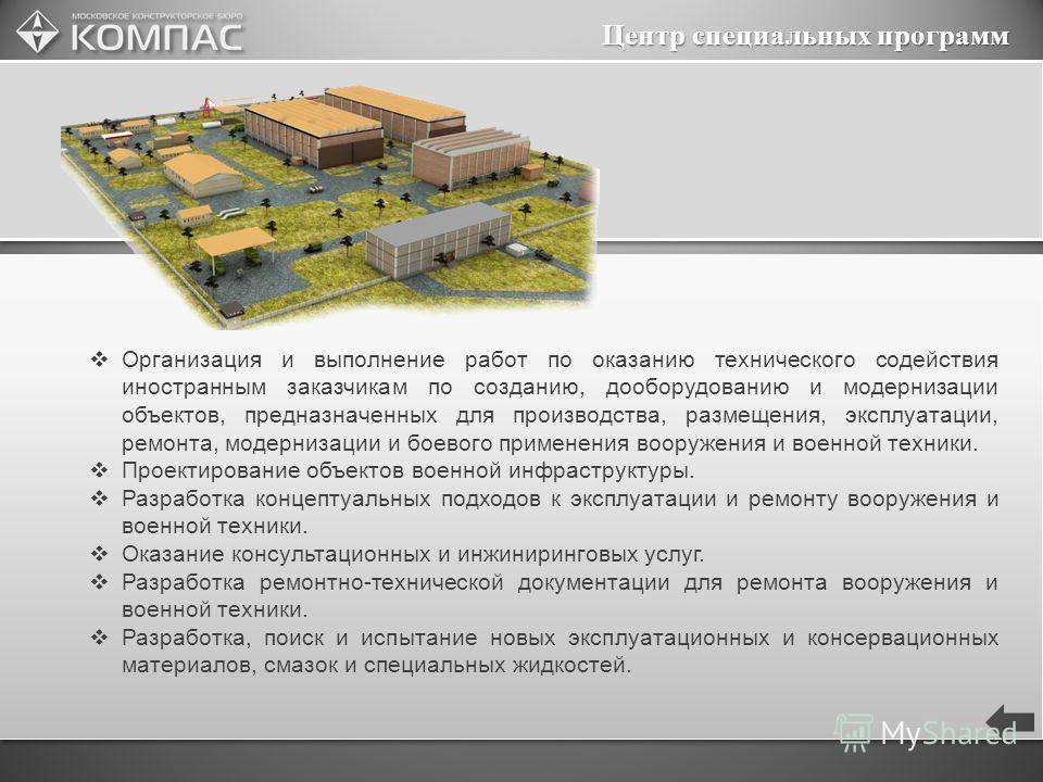 Центр специальных программ Организация и выполнение работ по оказанию технического содействия иностранным заказчикам по созданию, дооборудованию и модернизации объектов, предназначенных для производства, размещения, эксплуатации, ремонта, модернизаци