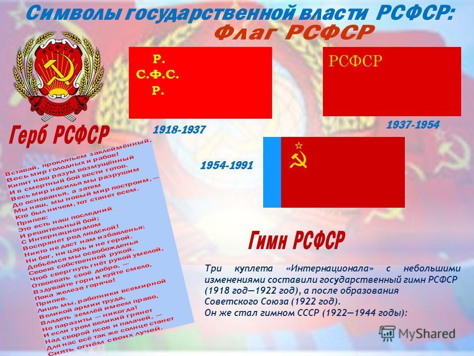 Три куплета «Интернационала» с небольшими изменениями составили государственный гимн РСФСР (1918 год1922 год), а после образования Советского Союза (1922 год). Он же стал гимном СССР (19221944 годы): 1918-1937 1937-1954 1954-1991