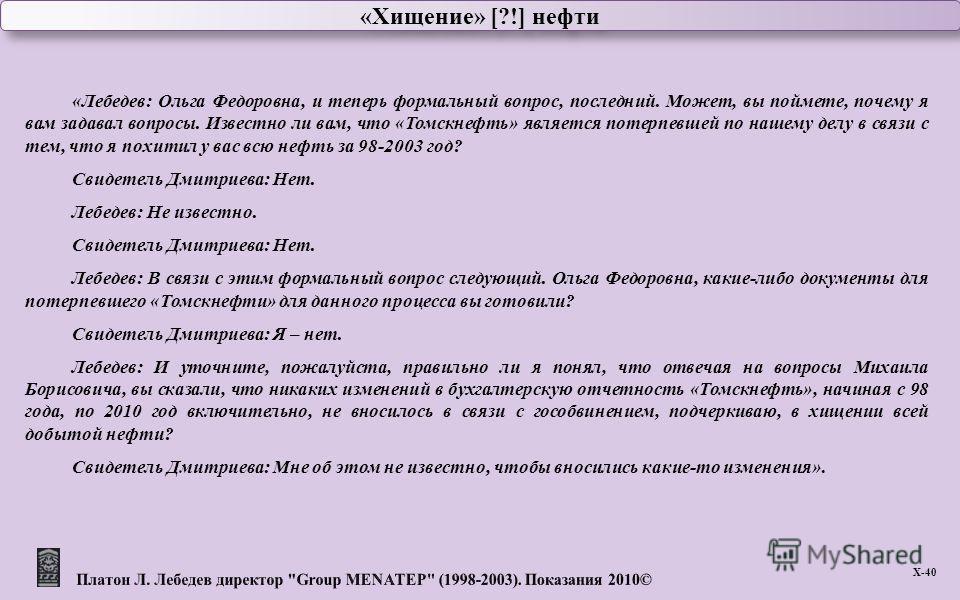 «Хищение» [?!] нефти Х -40 «Лебедев: Ольга Федоровна, и теперь формальный вопрос, последний. Может, вы поймете, почему я вам задавал вопросы. Известно ли вам, что «Томскнефть» является потерпевшей по нашему делу в связи с тем, что я похитил у вас всю