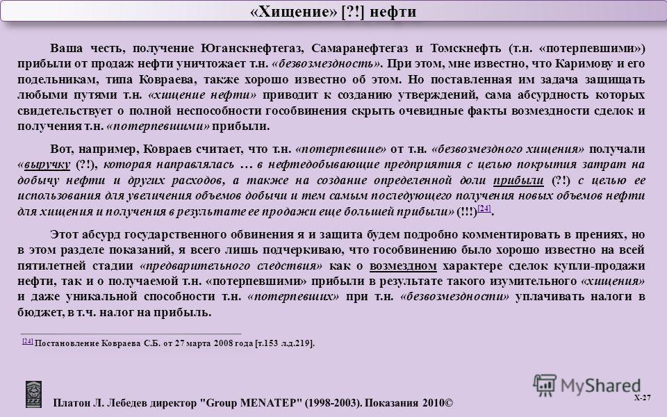 Х -27 «Хищение» [?!] нефти Ваша честь, получение Юганскнефтегаз, Самаранефтегаз и Томскнефть ( т. н. « потерпевшими ») прибыли от продаж нефти уничтожает т. н. « безвозмездность ». При этом, мне известно, что Каримову и его подельникам, типа Ковраева