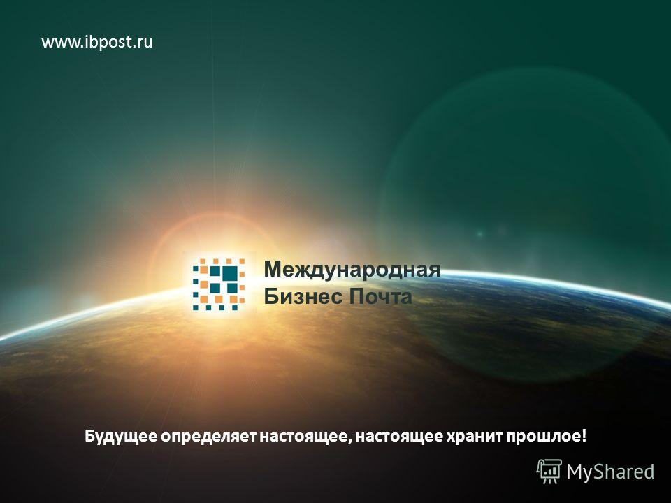 Международная Бизнес Почта www.ibpost.ru Будущее определяет настоящее, настоящее хранит прошлое!