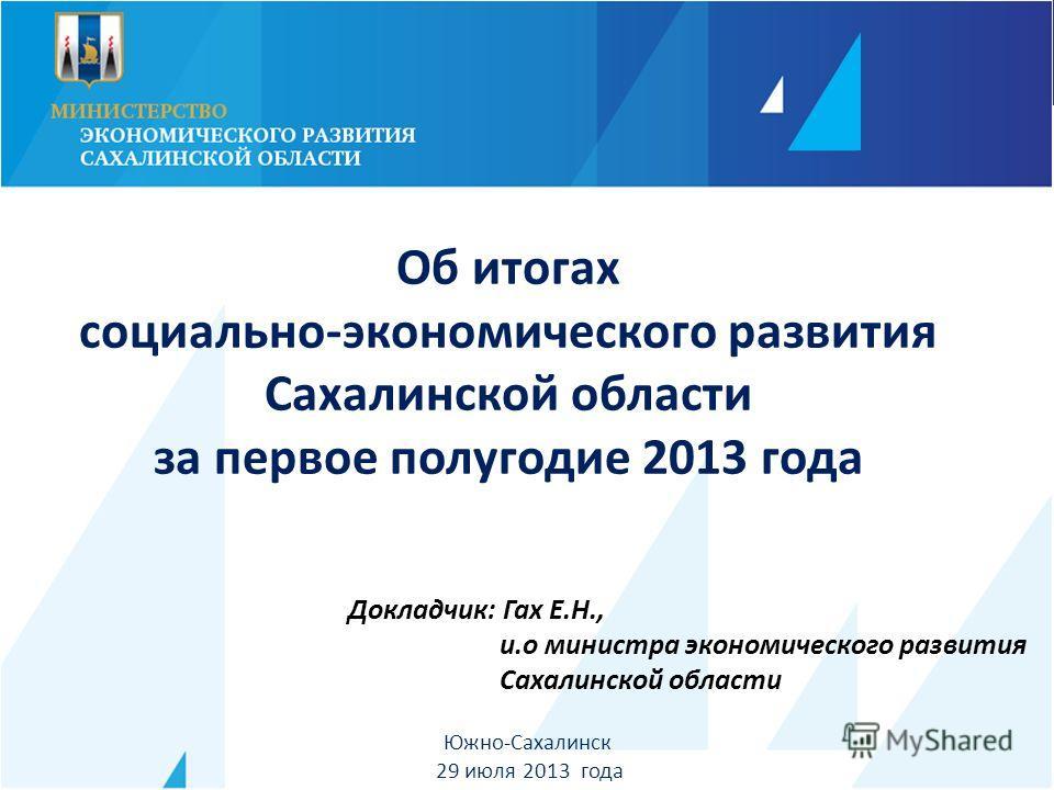 Докладчик: Гах Е.Н., и.о министра экономического развития Сахалинской области Южно-Сахалинск 29 июля 2013 года Об итогах социально-экономического развития Сахалинской области за первое полугодие 2013 года