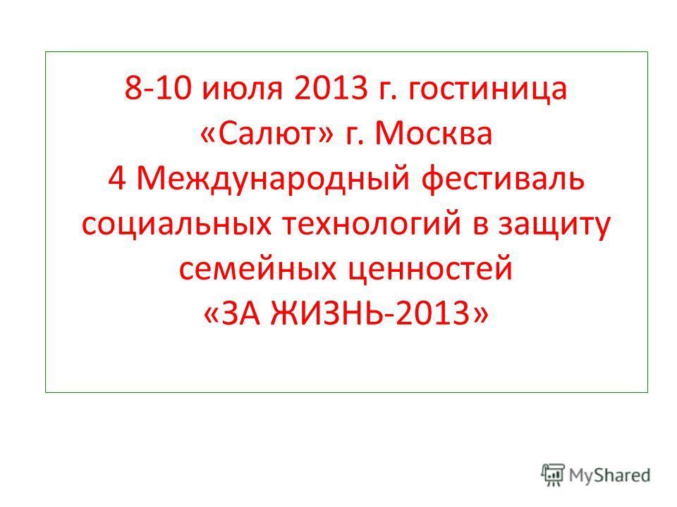 8-10 июля 2013 г. гостиница «Салют» г. Москва 4 Международный фестиваль социальных технологий в защиту семейных ценностей «ЗА ЖИЗНЬ-2013»