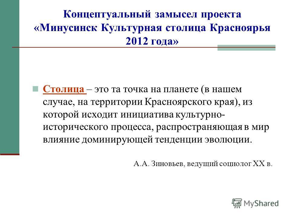 Концептуальный замысел проекта «Минусинск Культурная столица Красноярья 2012 года» Столица – это та точка на планете (в нашем случае, на территории Красноярского края), из которой исходит инициатива культурно- исторического процесса, распространяющая